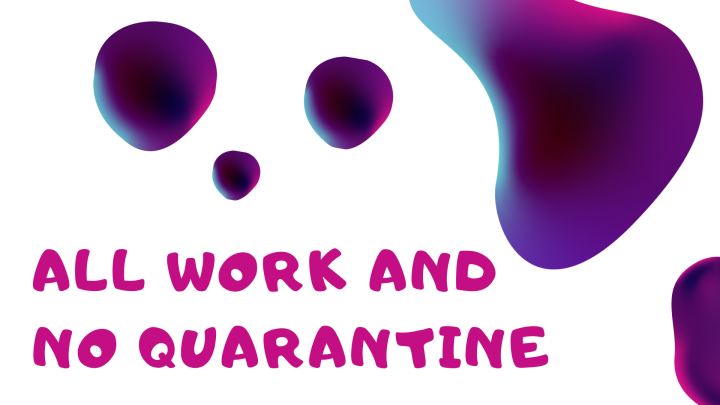 All Work and No Quarantine