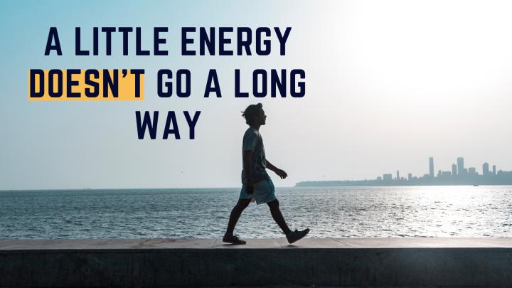 A Little Energy DOESN'T Go a LongWay